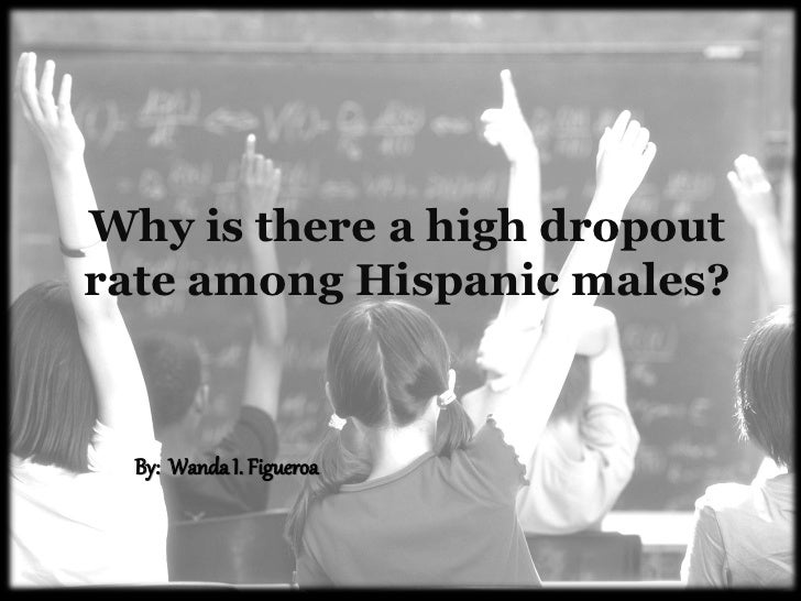 Why is there a high dropoutrate among Hispanic males?  By: Wanda I. Figueroa