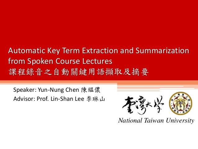 Speaker: Yun-Nung Chen 陳縕儂 Advisor: Prof. Lin-Shan Lee 李琳山 National Taiwan University Automatic Key Term Extraction and Su...