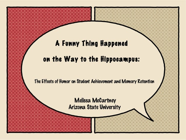A Funny Thing Happened    on the Way to the Hippocampus:The Effects of Humor on Student Achievement and Memory Retention  ...