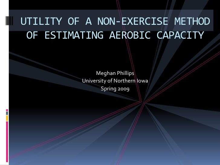 UTILITY OF A NON-EXERCISE METHOD  OF ESTIMATING AEROBIC CAPACITY                  Meghan Phillips           University of ...