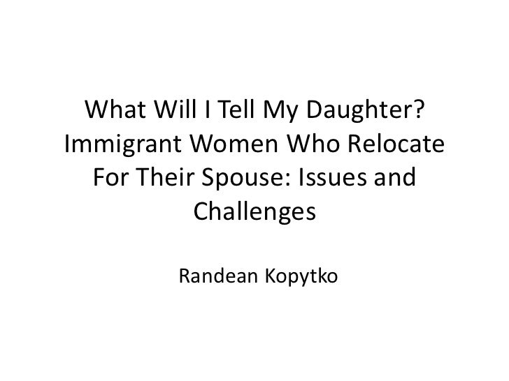 What Will I Tell My Daughter?Immigrant Women Who Relocate  For Their Spouse: Issues and           Challenges         Rande...