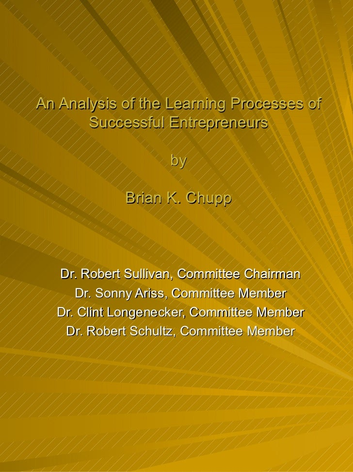 An Analysis of the Learning Processes of Successful Entrepreneurs by Brian K. Chupp Dr. Robert Sullivan, Committee Chairma...