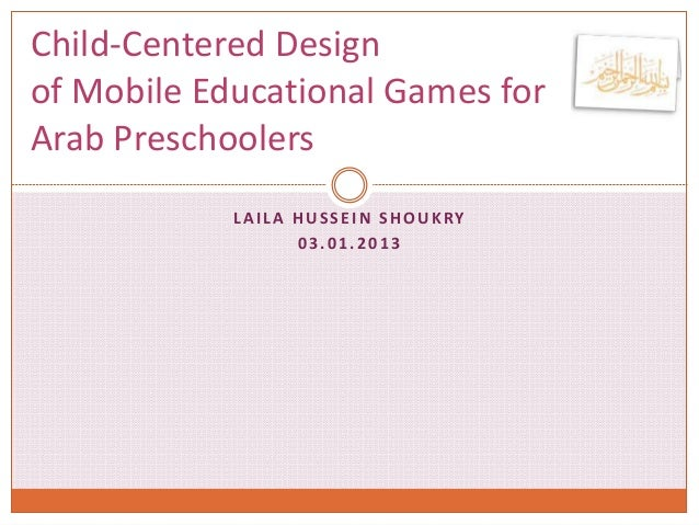 LAILA HUSSEIN SHOUKRY 03.01.2013 Child-Centered Design of Mobile Educational Games for Arab Preschoolers