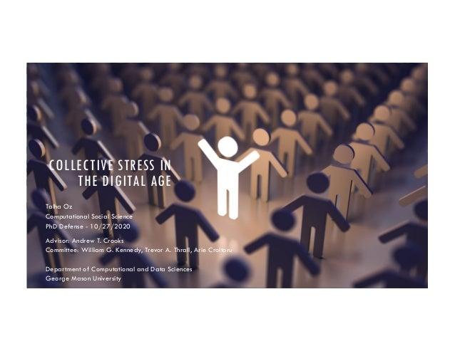 COLLECTIVE STRESS IN THE DIGITAL AGE Talha Oz Computational Social Science PhD Defense - 10/27/2020 Advisor: Andrew T. Cro...