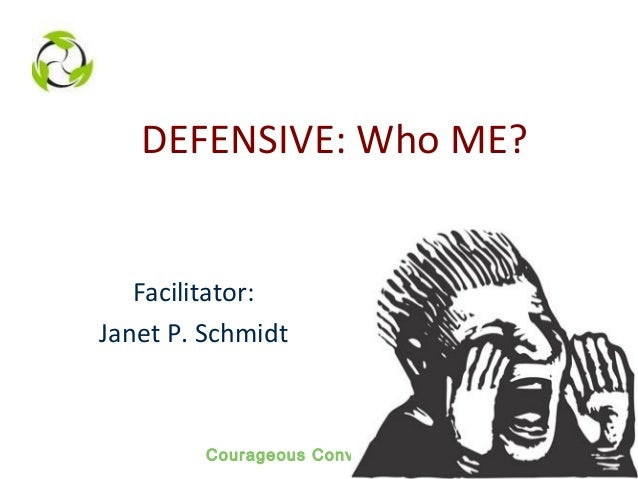 Courageous Conversations DEFENSIVE: Who ME? Facilitator: Janet P. Schmidt