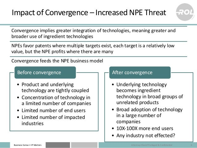 Business Sense • IP Matters Impact of Convergence – Increased NPE Threat Convergence implies greater integration of techno...