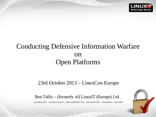 Conducting Defensive Information Warfare on Open Platforms 23rd October 2013 – LinuxCon Europe Ben Tullis – (formerly of) ...