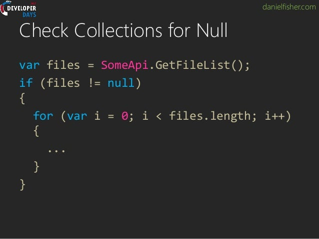 danielfisher.com Check Collections for Null var files = SomeApi.GetFileList(); if (files != null) { for (var i = 0; i < fi...
