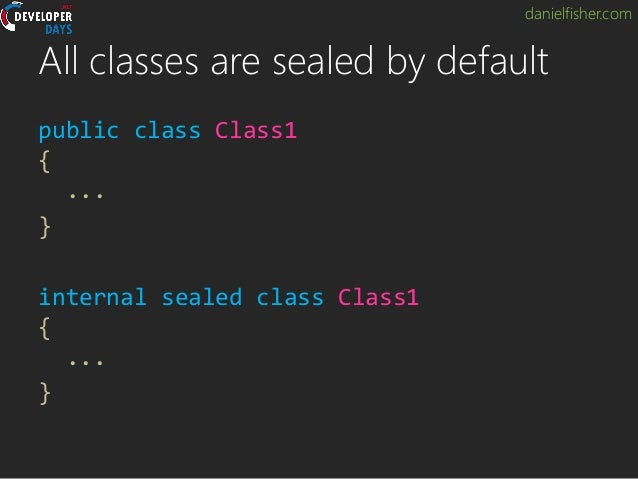 danielfisher.com All classes are sealed by default public class Class1 { ... } internal sealed class Class1 { ... }