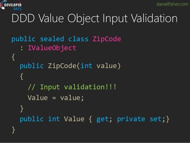 danielfisher.com DDD Value Object Input Validation public sealed class ZipCode : IValueObject { public ZipCode(int value) ...