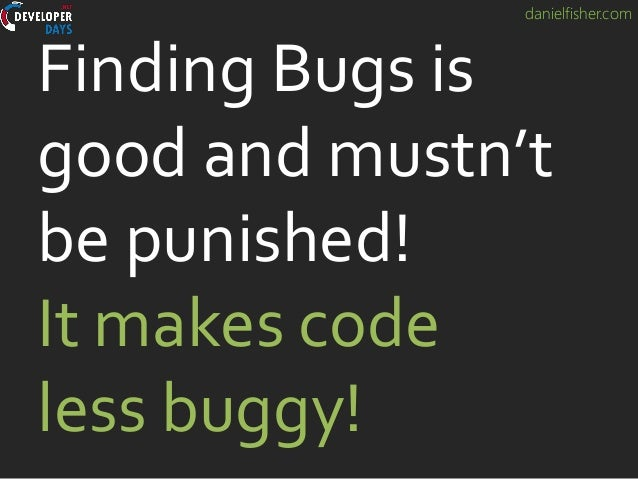danielfisher.com Finding Bugs is good and mustn't be punished! It makes code less buggy!