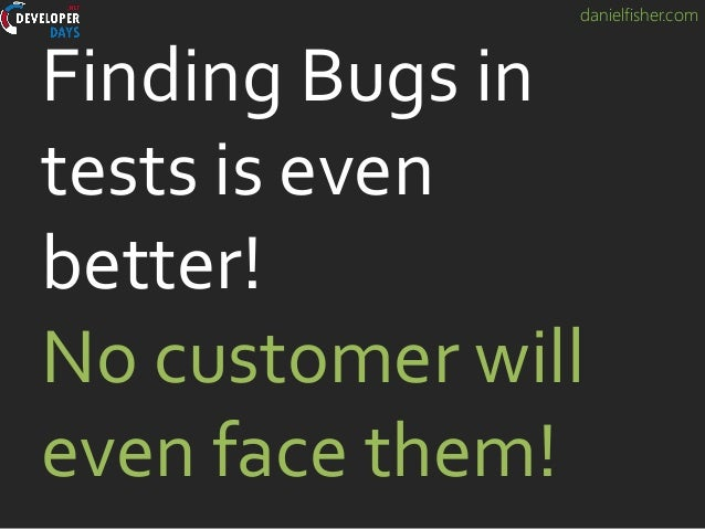danielfisher.com Finding Bugs in tests is even better! No customer will even face them!