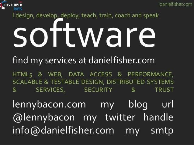 danielfisher.com software I design, develop, deploy, teach, train, coach and speak HTML5 & WEB, DATA ACCESS & PERFORMANCE,...
