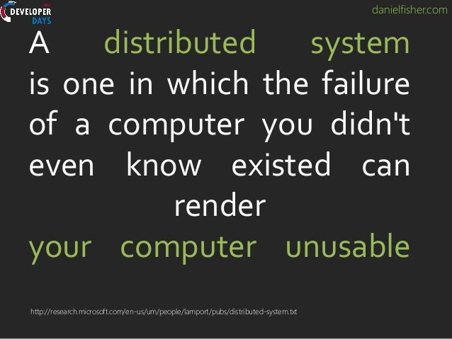 danielfisher.com A distributed system is one in which the failure of a computer you didn't even know existed can render yo...
