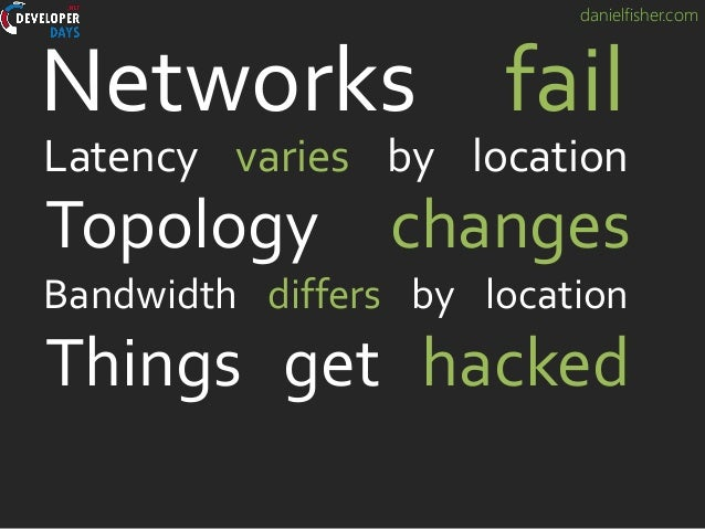 danielfisher.com Topology changes Networks fail Latency varies by location Bandwidth differs by location Things get hacked