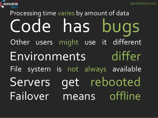 danielfisher.com Servers get rebooted Code has bugs Other users might use it different Failover means offline Processing t...