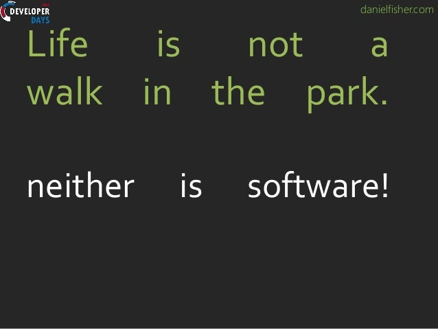 danielfisher.com Life is not a walk in the park. neither is software!