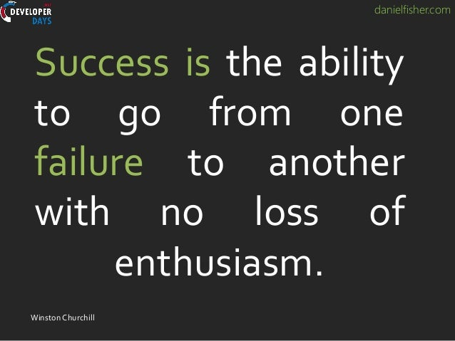 danielfisher.com Success is the ability to go from one failure to another with no loss of enthusiasm. WinstonChurchill