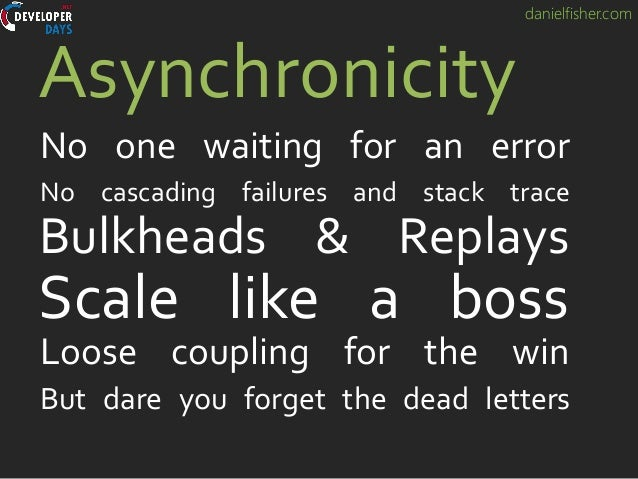 danielfisher.com Scale like a boss Asynchronicity No one waiting for an error Bulkheads & Replays Loose coupling for the w...