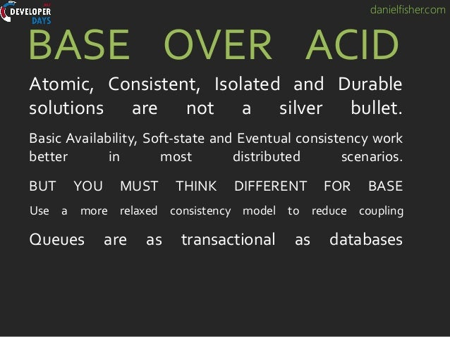 danielfisher.com BASE OVER ACID Atomic, Consistent, Isolated and Durable solutions are not a silver bullet. Basic Availabi...