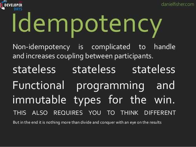 danielfisher.com Idempotency Non-idempotency is complicated to handle and increases coupling between participants. statele...