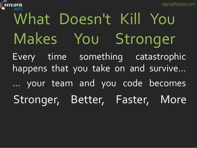 danielfisher.com What Doesn't Kill You Makes You Stronger Every time something catastrophic happens that you take on and s...