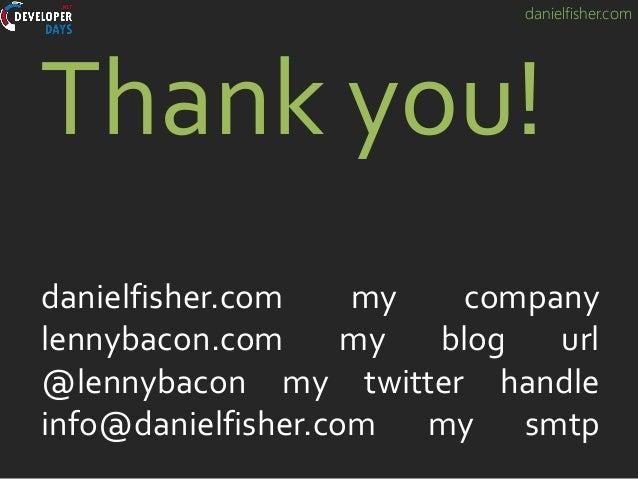 danielfisher.com Thank you! danielfisher.com my company lennybacon.com my blog url @lennybacon my twitter handle info@dani...