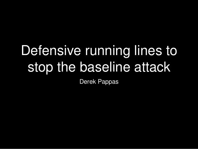 Defensive running lines to stop the baseline attack Derek Pappas