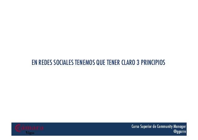 EN REDES SOCIALES TENEMOS QUE TENER CLARO 3 PRINCIPIOS  Curso Superior de Community Manager @ggarre