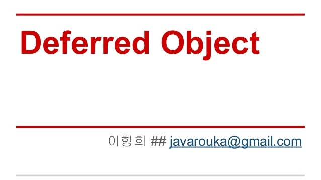 Deferred Object 이항희 ## javarouka@gmail.com
