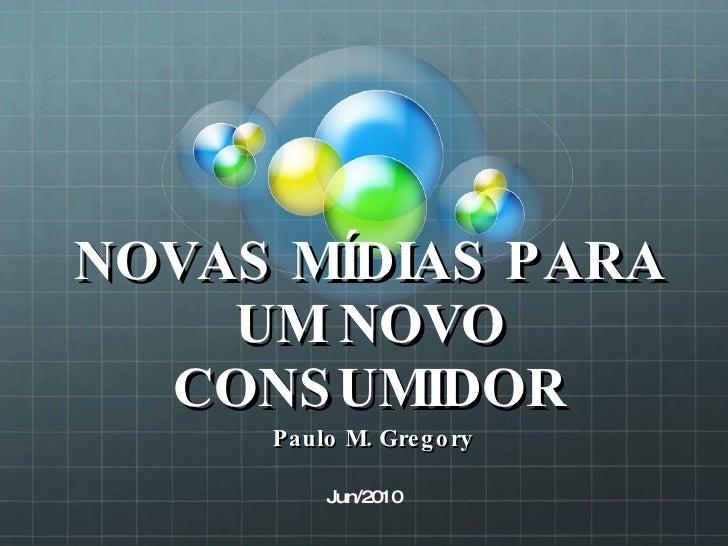 NOVAS MÍDIAS PARA UM NOVO CONSUMIDOR Paulo M. Gregory Jun/2010