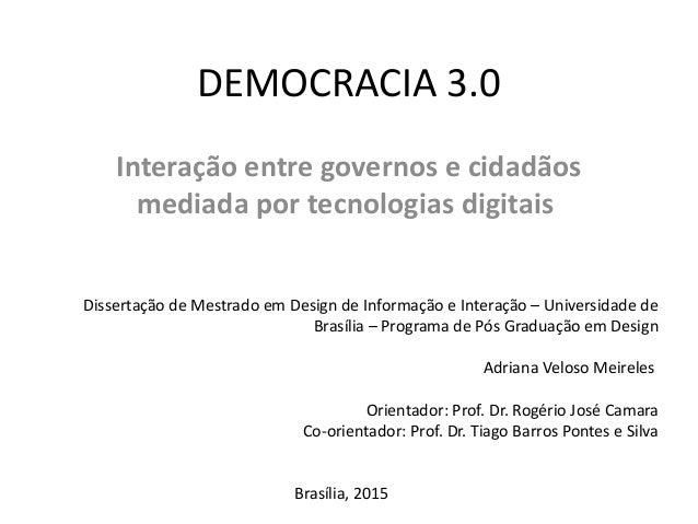 DEMOCRACIA 3.0 Interação entre governos e cidadãos mediada por tecnologias digitais Dissertação de Mestrado em Design de I...