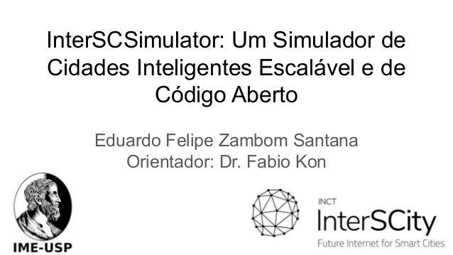 InterSCSimulator: Um Simulador de Cidades Inteligentes Escalável e de Código Aberto Eduardo Felipe Zambom Santana Orientad...