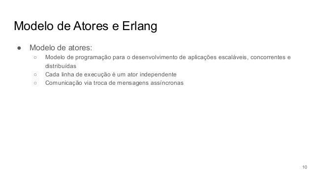 Modelo de Atores e Erlang ● Modelo de atores: ○ Modelo de programação para o desenvolvimento de aplicações escaláveis, con...