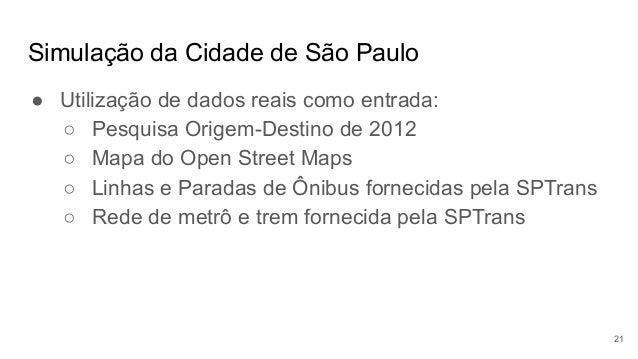 Simulação da Cidade de São Paulo ● Utilização de dados reais como entrada: ○ Pesquisa Origem-Destino de 2012 ○ Mapa do Ope...