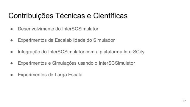 Contribuições Técnicas e Científicas ● Desenvolvimento do InterSCSimulator ● Experimentos de Escalabilidade do Simulador ●...