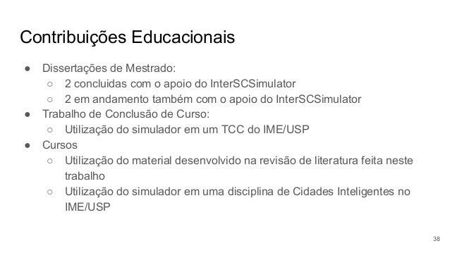 Contribuições Educacionais ● Dissertações de Mestrado: ○ 2 concluidas com o apoio do InterSCSimulator ○ 2 em andamento tam...
