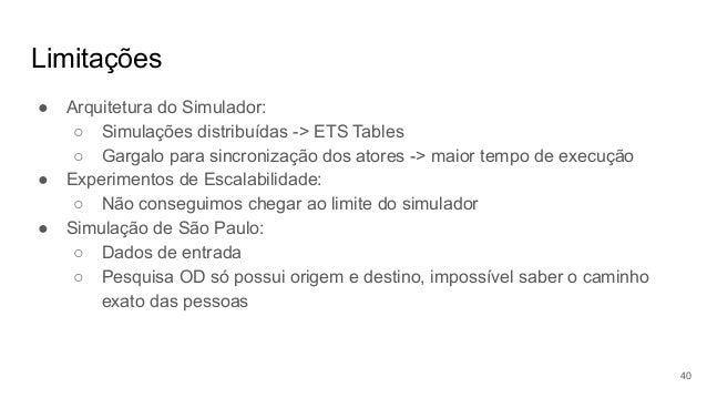 Limitações ● Arquitetura do Simulador: ○ Simulações distribuídas -> ETS Tables ○ Gargalo para sincronização dos atores -> ...