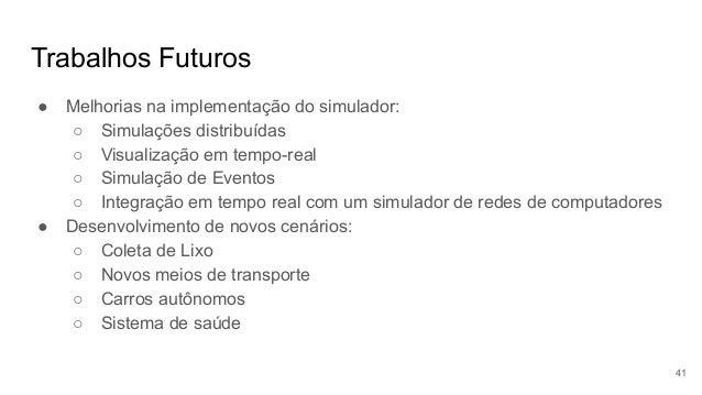 Trabalhos Futuros ● Melhorias na implementação do simulador: ○ Simulações distribuídas ○ Visualização em tempo-real ○ Simu...