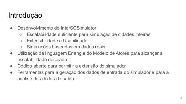 Introdução ● Desenvolvimento do InterSCSimulator ○ Escalabilidade suficiente para simulação de cidades inteiras ○ Extensib...
