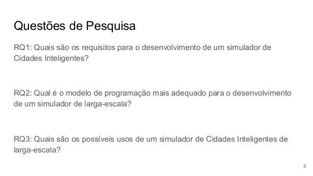 Questões de Pesquisa RQ1: Quais são os requisitos para o desenvolvimento de um simulador de Cidades Inteligentes? RQ2: Qua...
