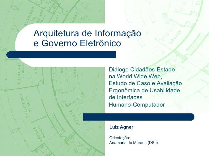 Luiz Agner Orientação:  Anamaria de Moraes (DSc) Arquitetura de Informação  e Governo Eletrônico Diálogo Cidadãos-Estado  ...