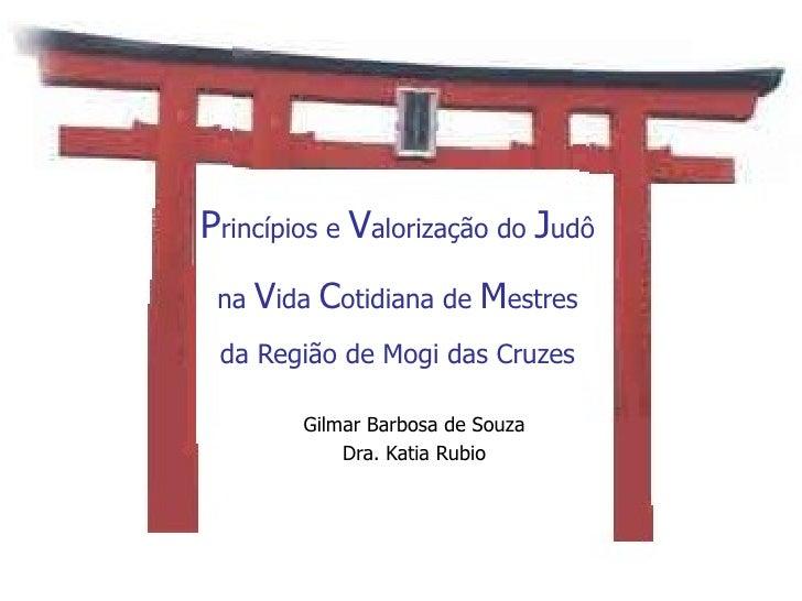 P rincípios e  V alorização do  J udô na  V ida  C otidiana de  M estres da Região de Mogi das Cruzes Gilmar Barbosa de So...
