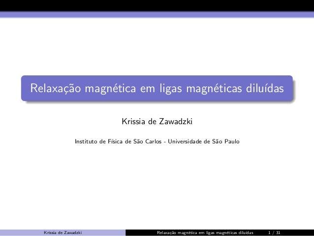 Relaxa¸˜o magn´tica em ligas magn´ticas dilu´ ca e e ıdas Krissia de Zawadzki Instituto de F´ ısica de S˜o Carlos - Univer...