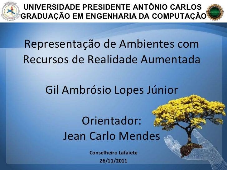 Representação de Ambientes com Recursos de Realidade Aumentada Gil Ambrósio Lopes Júnior Orientador: Jean Carlo Mendes UNI...