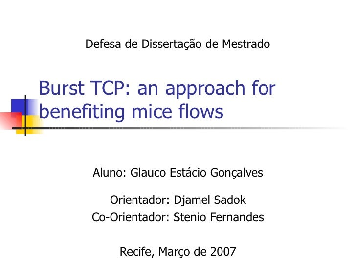 Burst TCP: an approach for benefiting mice flows Aluno: Glauco Estácio Gonçalves Orientador: Djamel Sadok Co-Orientador: S...