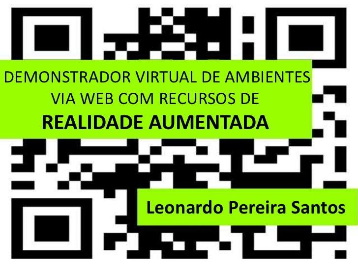 DEMONSTRADOR VIRTUAL DE AMBIENTES    VIA WEB COM RECURSOS DE    REALIDADE AUMENTADA               Leonardo Pereira Santos