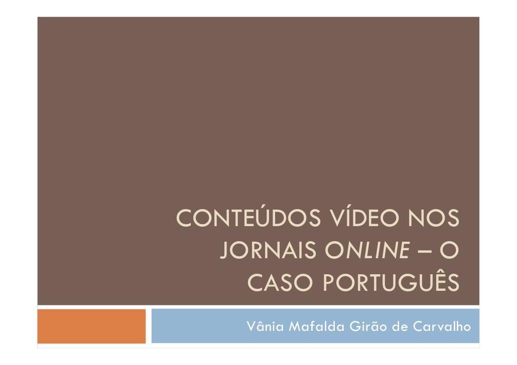 CONTEÚDOS VÍDEO NOS   JORNAIS ONLINE – O     CASO PORTUGUÊS     Vânia Mafalda Girão de Carvalho