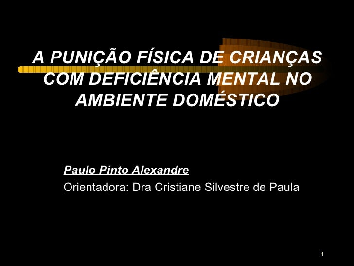 A PUNIÇÃO FÍSICA DE CRIANÇAS COM DEFICIÊNCIA MENTAL NO AMBIENTE DOMÉSTICO Paulo Pinto Alexandre Orientadora : Dra Cristian...