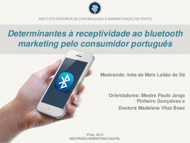 Determinantes à receptividade ao bluetooth marketing pelo consumidor português Mestrando: Inês de Melo Leitão de Sá Orient...